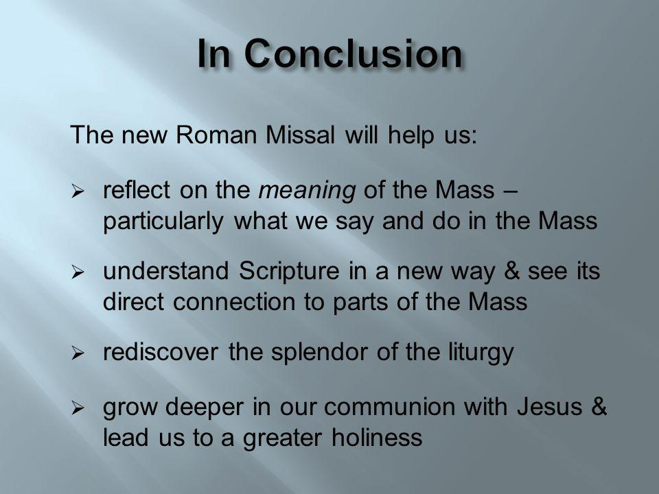 The new Roman Missal will help us: reflect on the meaning of the Mass – particularly what we say and do in the Mass understand Scripture in a new way & see its direct connection to parts of the Mass rediscover the splendor of the liturgy grow deeper in our communion with Jesus & lead us to a greater holiness
