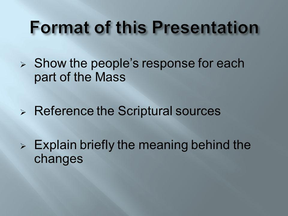 Show the peoples response for each part of the Mass Reference the Scriptural sources Explain briefly the meaning behind the changes