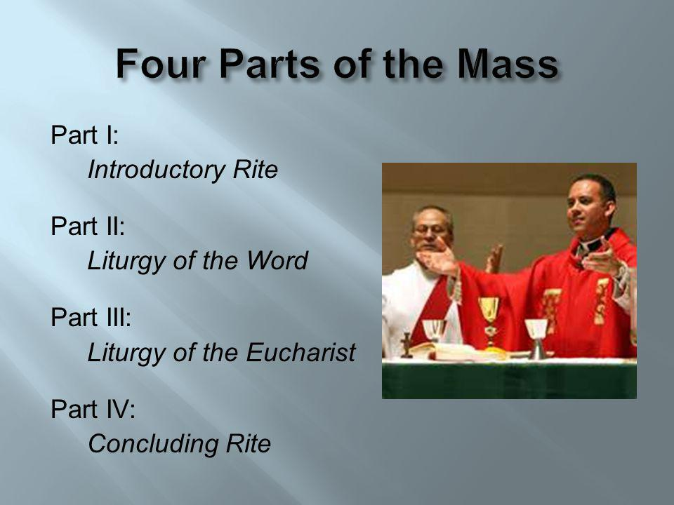 Part I: Introductory Rite Part II: Liturgy of the Word Part III: Liturgy of the Eucharist Part IV: Concluding Rite