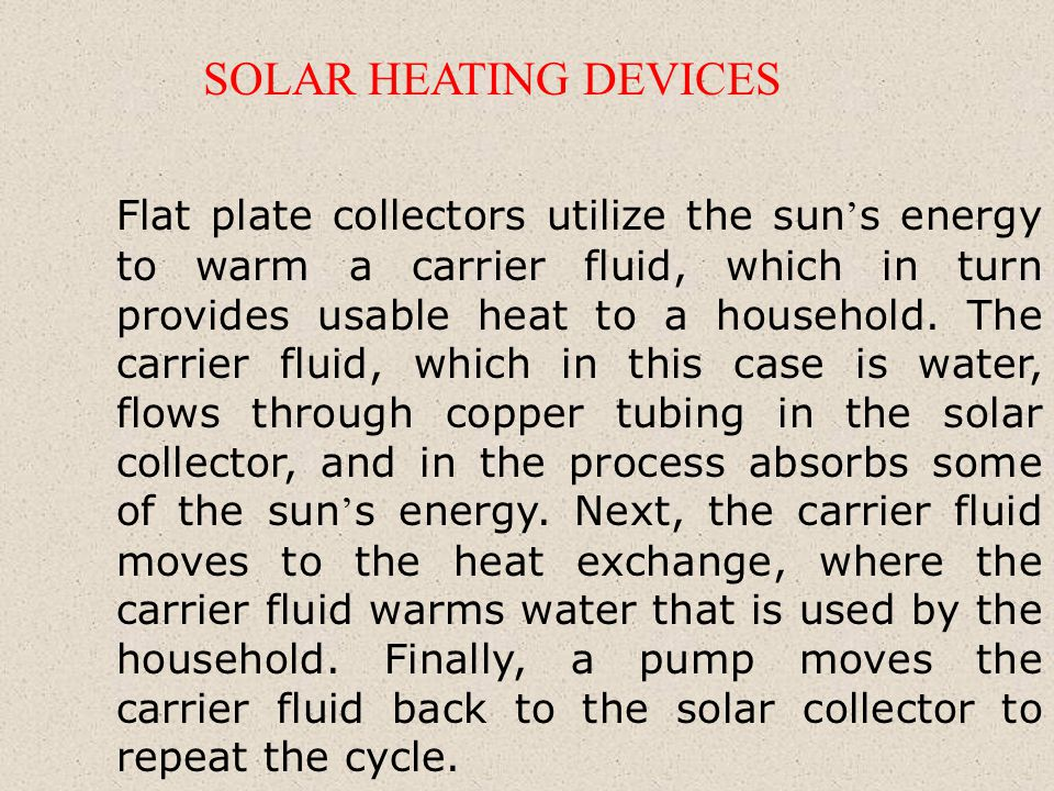 Flat plate collectors utilize the sun s energy to warm a carrier fluid, which in turn provides usable heat to a household.