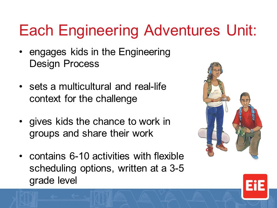 Each Engineering Adventures Unit: engages kids in the Engineering Design Process sets a multicultural and real-life context for the challenge gives kids the chance to work in groups and share their work contains 6-10 activities with flexible scheduling options, written at a 3-5 grade level