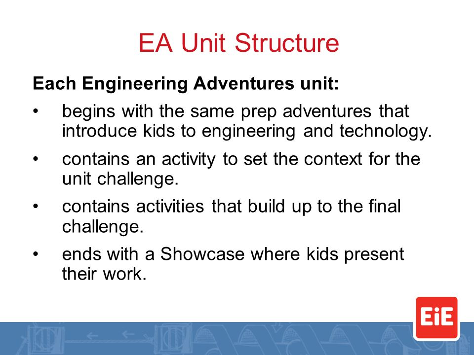 EA Unit Structure Each Engineering Adventures unit: begins with the same prep adventures that introduce kids to engineering and technology.