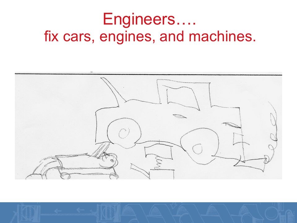 Engineers…. fix cars, engines, and machines.