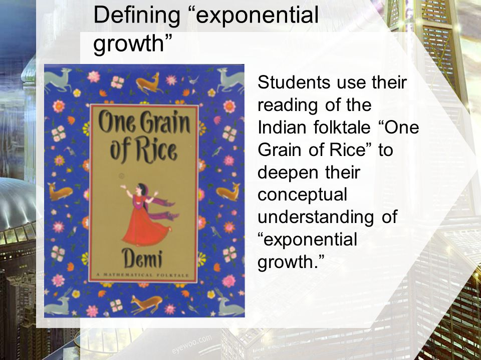 Students use their reading of the Indian folktale One Grain of Rice to deepen their conceptual understanding of exponential growth.