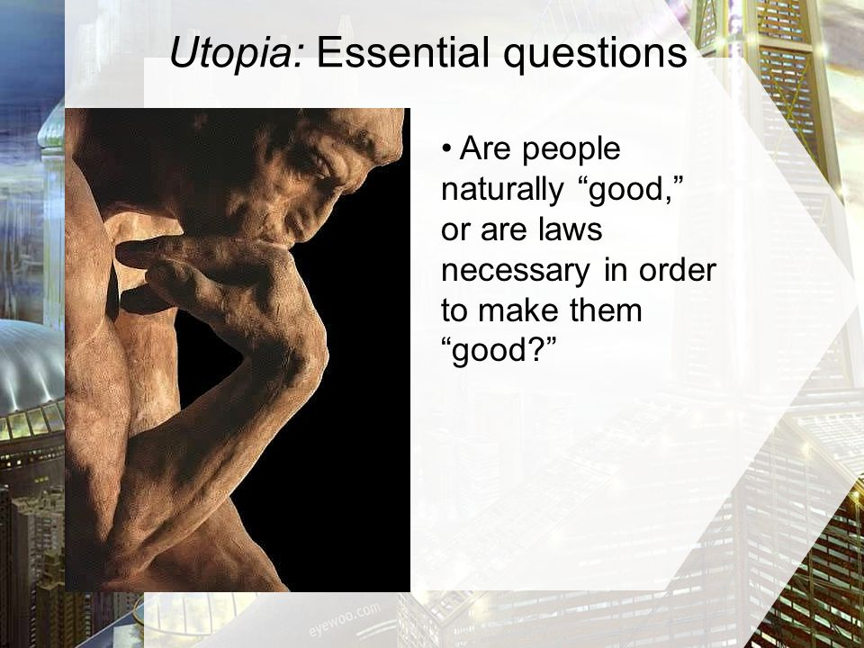 Utopia: Essential questions Are people naturally good, or are laws necessary in order to make them good