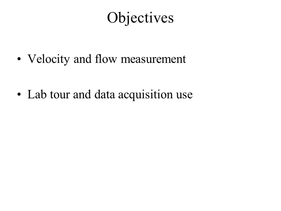Objectives Velocity and flow measurement Lab tour and data acquisition use