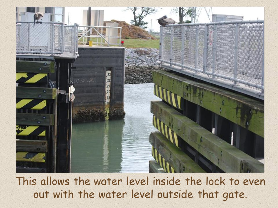 This allows the water level inside the lock to even out with the water level outside that gate.