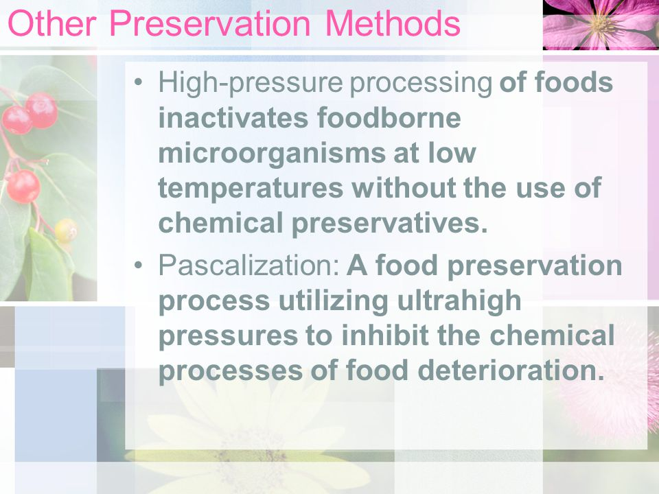 Other Preservation Methods High-pressure processing of foods inactivates foodborne microorganisms at low temperatures without the use of chemical pres