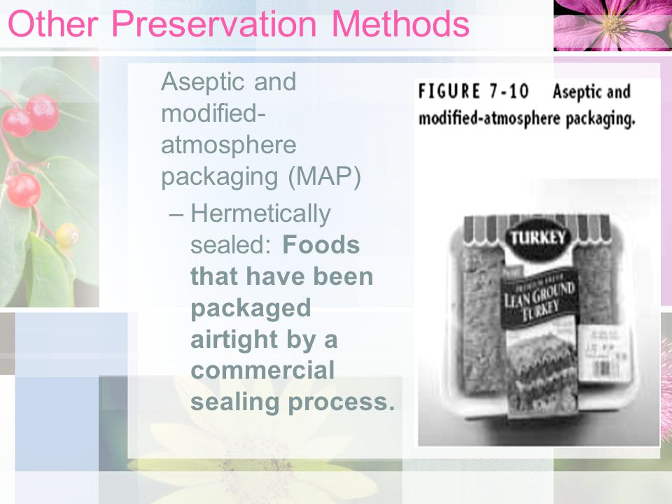Other Preservation Methods Aseptic and modified- atmosphere packaging (MAP) –Hermetically sealed: Foods that have been packaged airtight by a commerci