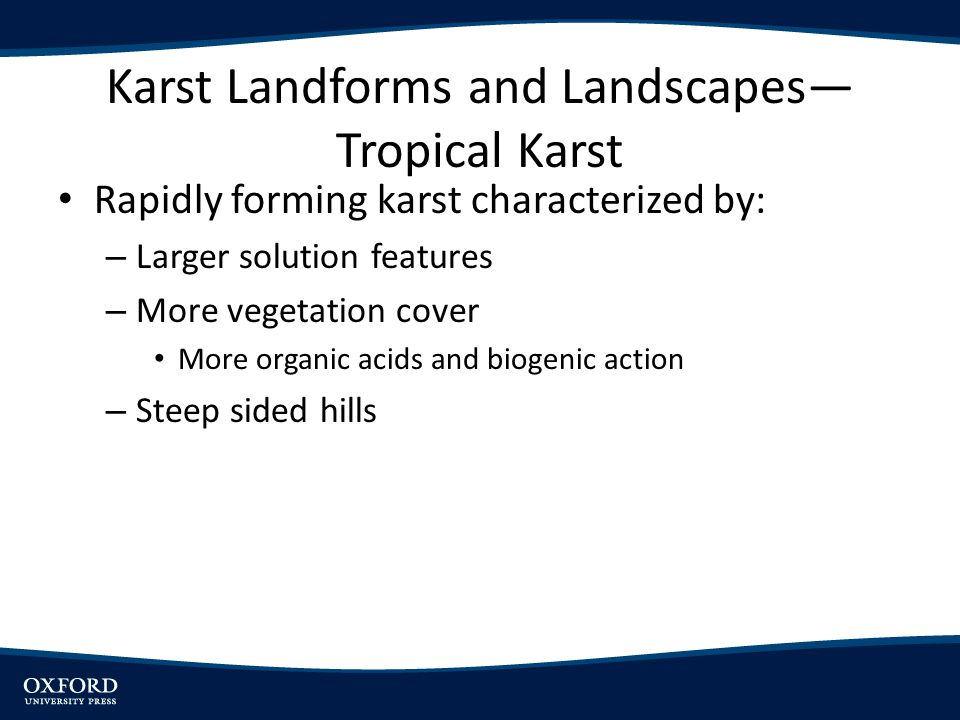 Karst Landforms and Landscapes Tropical Karst Rapidly forming karst characterized by: – Larger solution features – More vegetation cover More organic