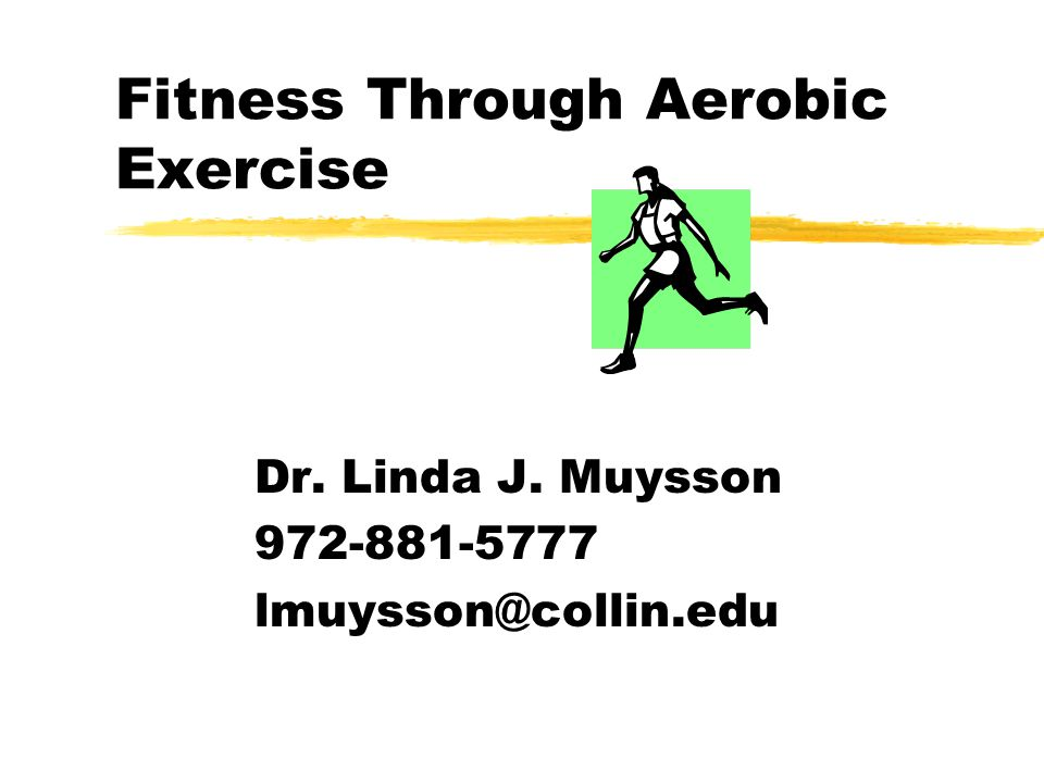 Fitness Through Aerobic Exercise Dr. Linda J. Muysson 972-881-5777 lmuysson@collin.edu