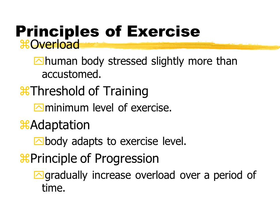 Principles of Exercise zOverload yhuman body stressed slightly more than accustomed.