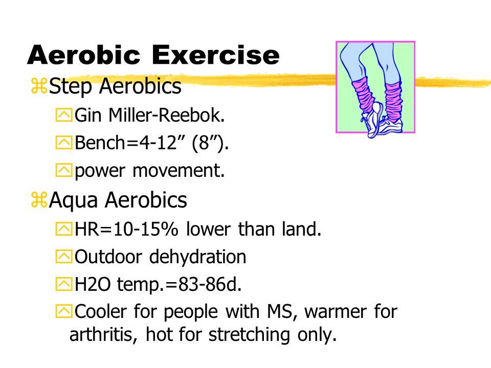 Aerobic Exercise zStep Aerobics yGin Miller-Reebok. yBench=4-12 (8). ypower movement. zAqua Aerobics yHR=10-15% lower than land. yOutdoor dehydration