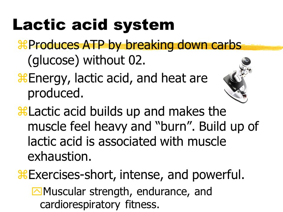 Lactic acid system zProduces ATP by breaking down carbs (glucose) without 02.