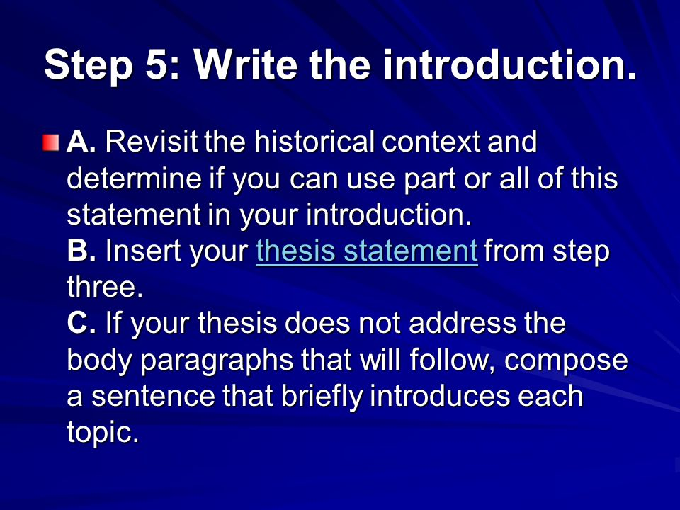 Step 5: Write the introduction. A. Revisit the historical context and determine if you can use part or all of this statement in your introduction. B.