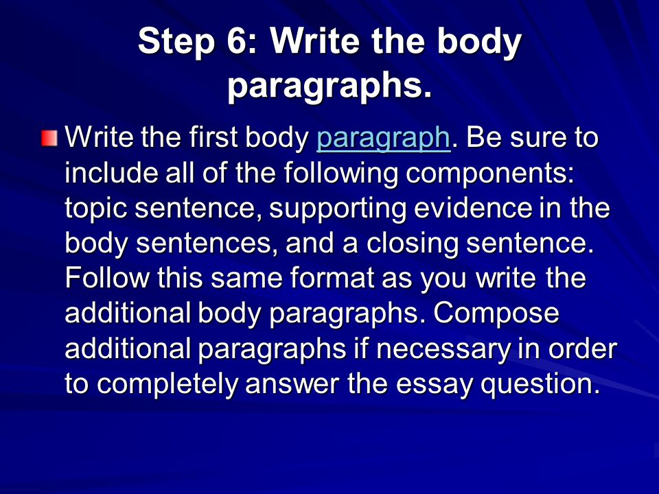 Step 6: Write the body paragraphs. Write the first body paragraph. Be sure to include all of the following components: topic sentence, supporting evid
