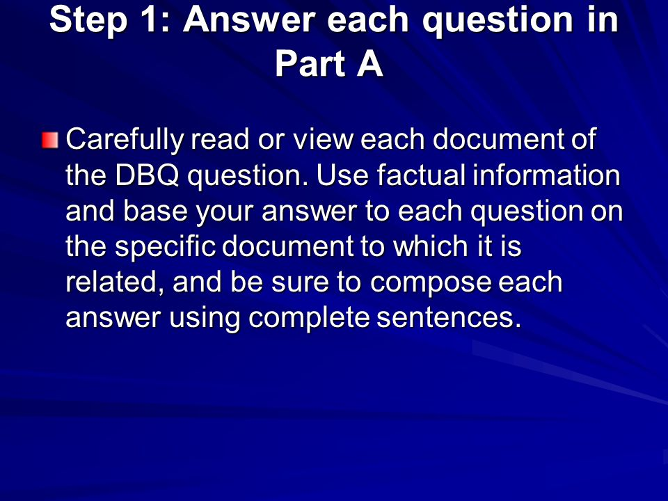 Step 1: Answer each question in Part A Step 1: Answer each question in Part A Carefully read or view each document of the DBQ question. Use factual in
