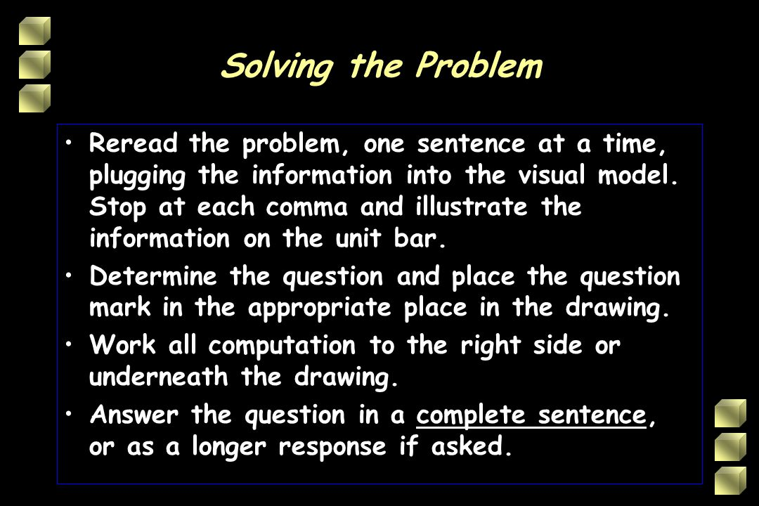 Solving the Problem Reread the problem, one sentence at a time, plugging the information into the visual model.