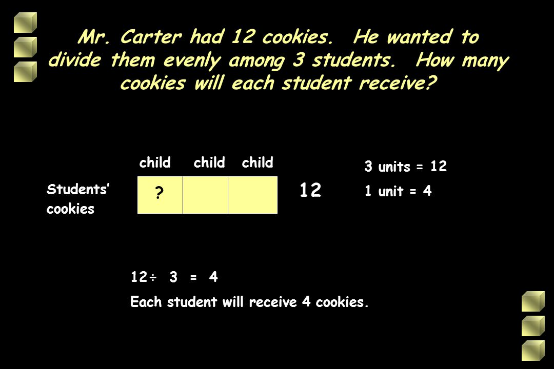 Mr.Carter had 12 cookies. He wanted to divide them evenly among 3 students.