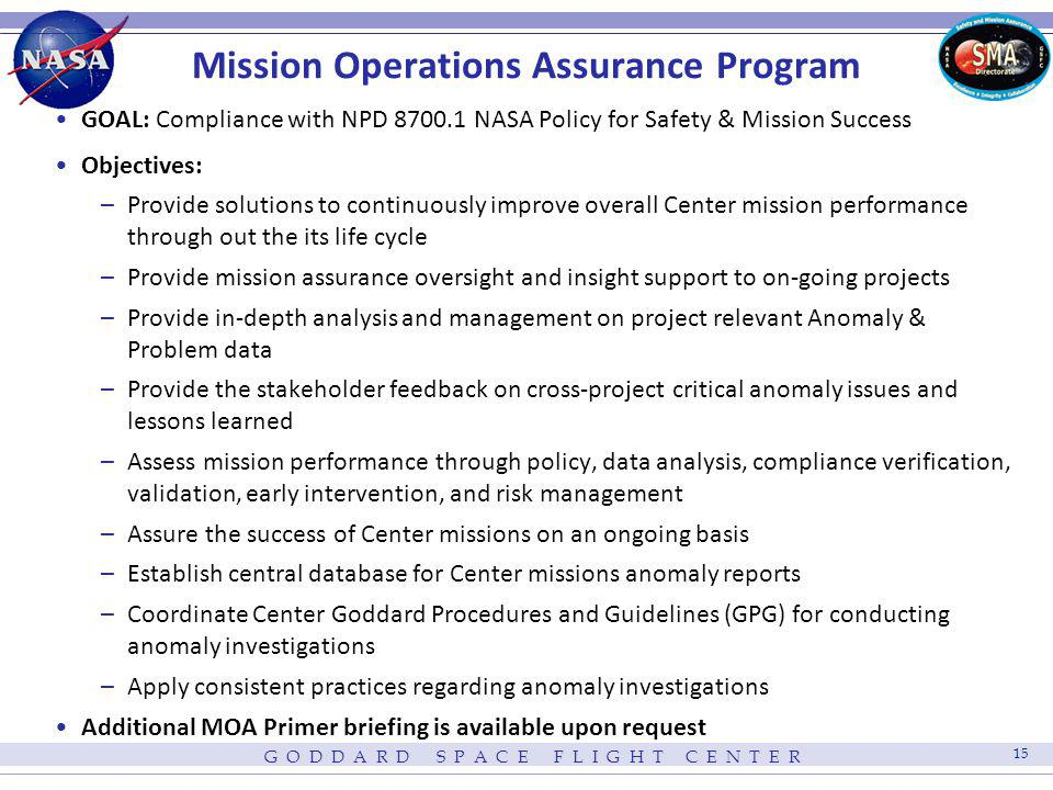 G O D D A R D S P A C E F L I G H T C E N T E R 15 Mission Operations Assurance Program GOAL: Compliance with NPD 8700.1 NASA Policy for Safety & Miss