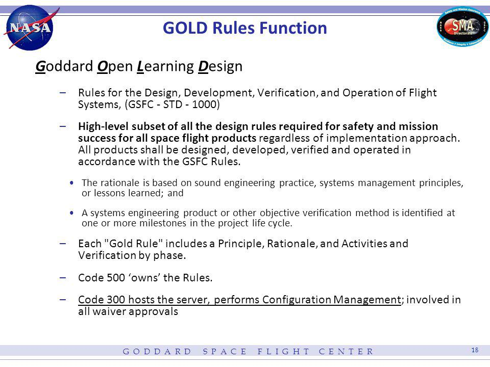 G O D D A R D S P A C E F L I G H T C E N T E R 19 GOLD Rules Function Goddard Open Learning Design http://standards.gsfc.nasa.gov –Rules for the Design, Development, Verification, and Operation of Flight Systems, (GSFC - STD - 1000) High-level subset of all the design rules required for safety and mission success for all space flight products regardless of implementation approach.