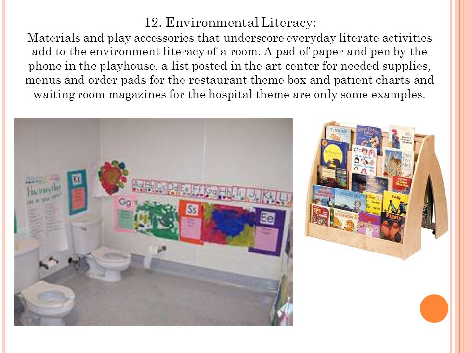 12. Environmental Literacy: Materials and play accessories that underscore everyday literate activities add to the environment literacy of a room. A p