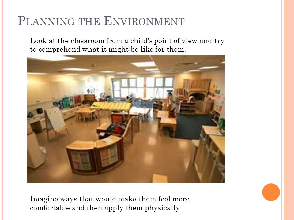 P LANNING THE E NVIRONMENT Look at the classroom from a child's point of view and try to comprehend what it might be like for them. Imagine ways that