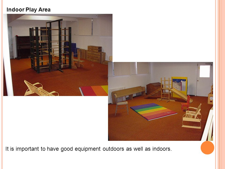 It is important to have good equipment outdoors as well as indoors. Indoor Play Area
