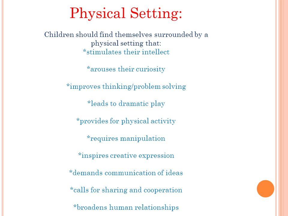 Physical Setting: Children should find themselves surrounded by a physical setting that: *stimulates their intellect *arouses their curiosity *improve