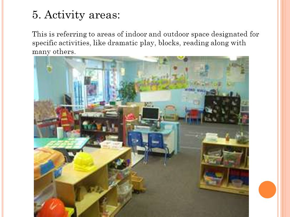 5. Activity areas: This is referring to areas of indoor and outdoor space designated for specific activities, like dramatic play, blocks, reading alon