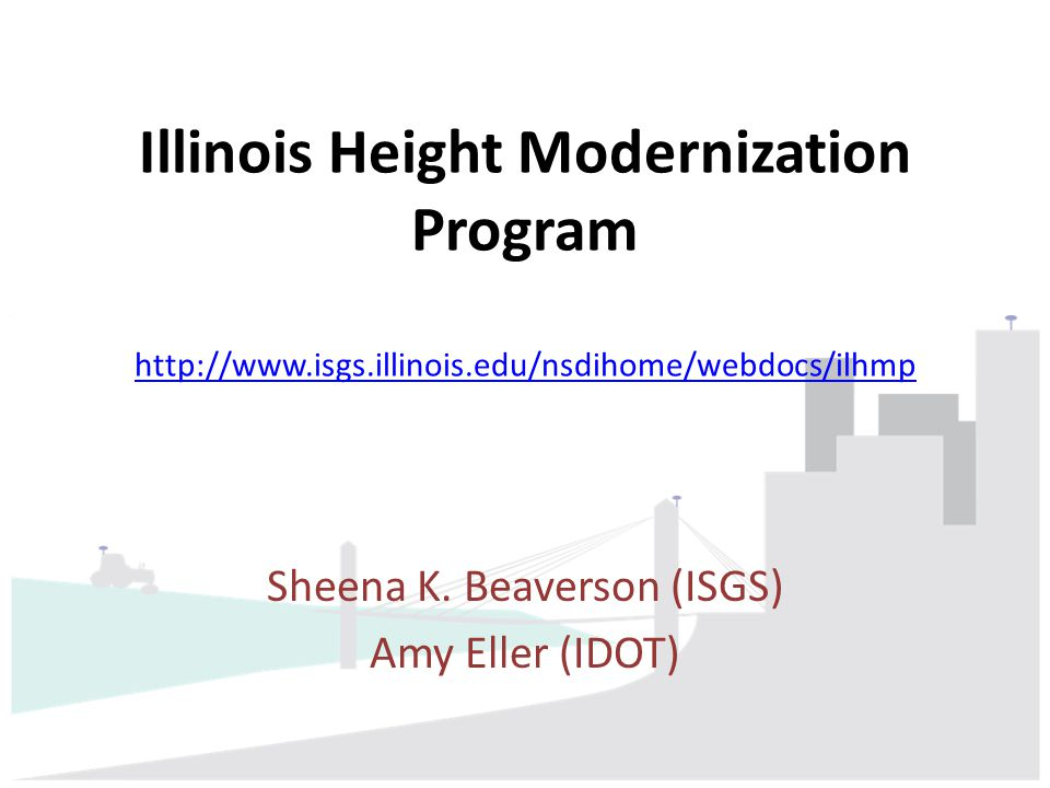 Illinois Height Modernization Program http://www.isgs.illinois.edu/nsdihome/webdocs/ilhmp http://www.isgs.illinois.edu/nsdihome/webdocs/ilhmp Sheena K