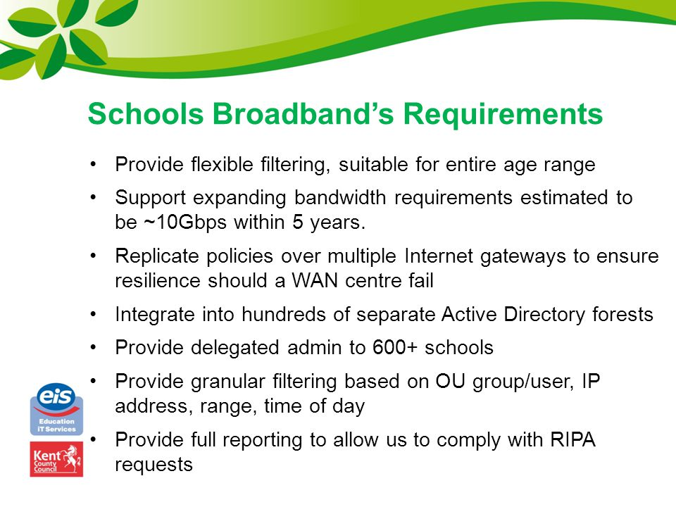 Schools Broadbands Requirements Provide flexible filtering, suitable for entire age range Support expanding bandwidth requirements estimated to be ~10