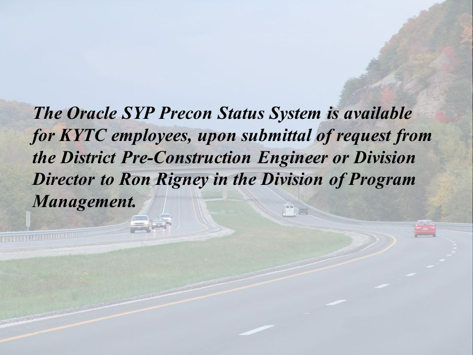 The Oracle SYP Precon Status System is available for KYTC employees, upon submittal of request from the District Pre-Construction Engineer or Division