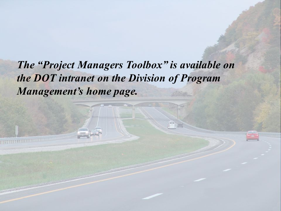 The Project Managers Toolbox is available on the DOT intranet on the Division of Program Managements home page.