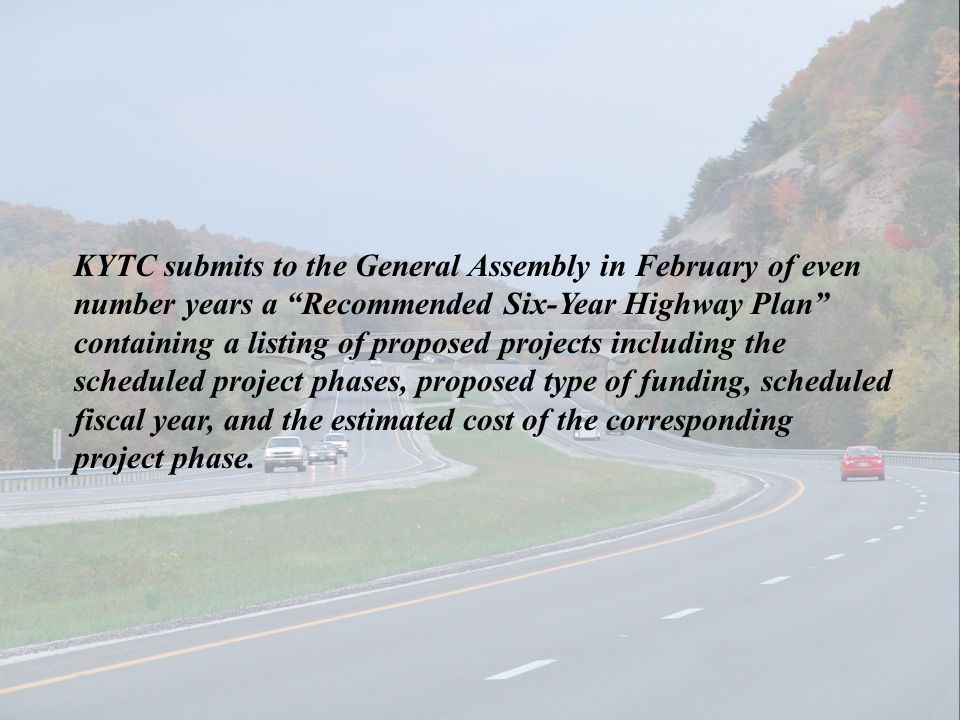 KYTC submits to the General Assembly in February of even number years a Recommended Six-Year Highway Plan containing a listing of proposed projects in