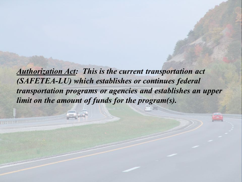 Authorization Act: This is the current transportation act (SAFETEA-LU) which establishes or continues federal transportation programs or agencies and