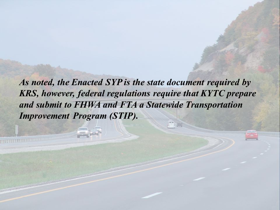 As noted, the Enacted SYP is the state document required by KRS, however, federal regulations require that KYTC prepare and submit to FHWA and FTA a S