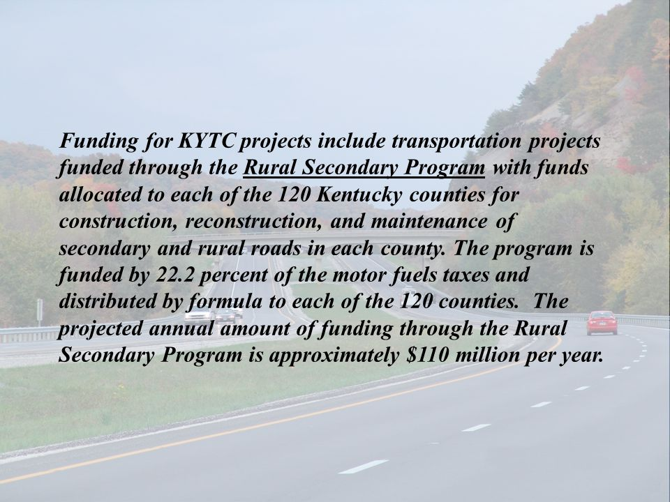 Funding for KYTC projects include transportation projects funded through the Rural Secondary Program with funds allocated to each of the 120 Kentucky