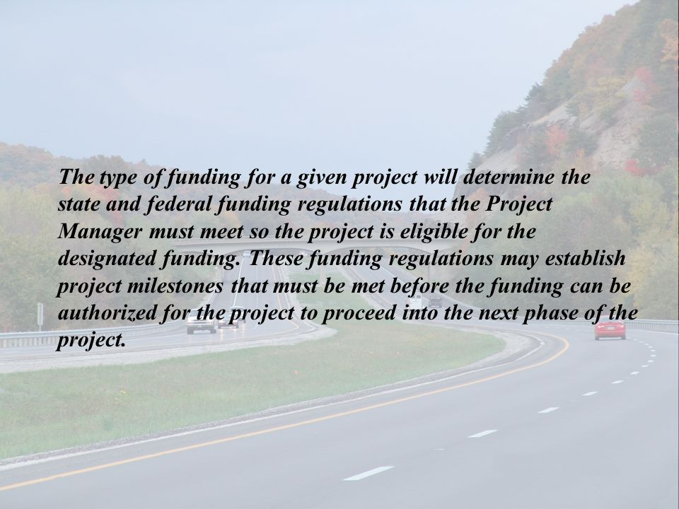 The type of funding for a given project will determine the state and federal funding regulations that the Project Manager must meet so the project is