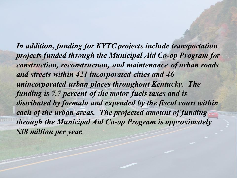 In addition, funding for KYTC projects include transportation projects funded through the Municipal Aid Co-op Program for construction, reconstruction