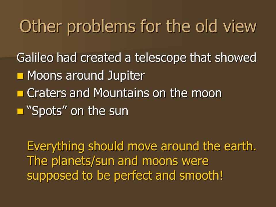 Other problems for the old view Galileo had created a telescope that showed Moons around Jupiter Moons around Jupiter Craters and Mountains on the moo