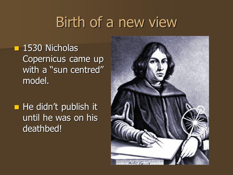 Birth of a new view 1530 Nicholas Copernicus came up with a sun centred model. 1530 Nicholas Copernicus came up with a sun centred model. He didnt pub