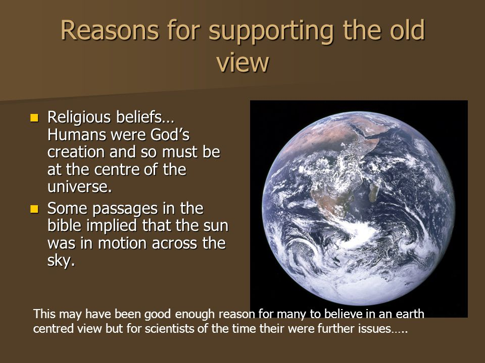 Reasons for supporting the old view Religious beliefs… Humans were Gods creation and so must be at the centre of the universe. Religious beliefs… Huma
