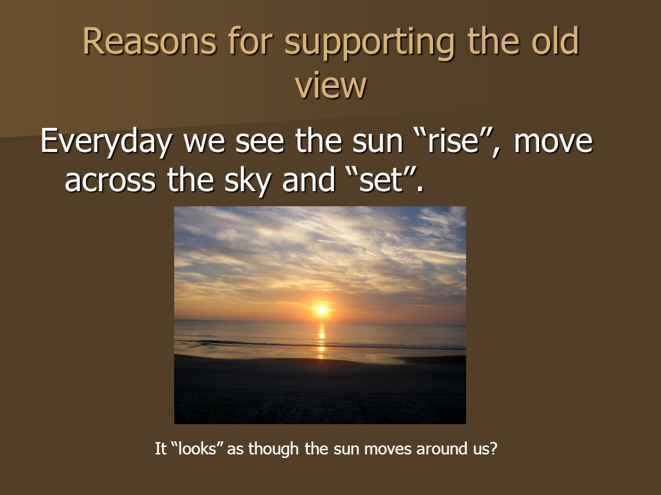 Reasons for supporting the old view Everyday we see the sun rise, move across the sky and set.