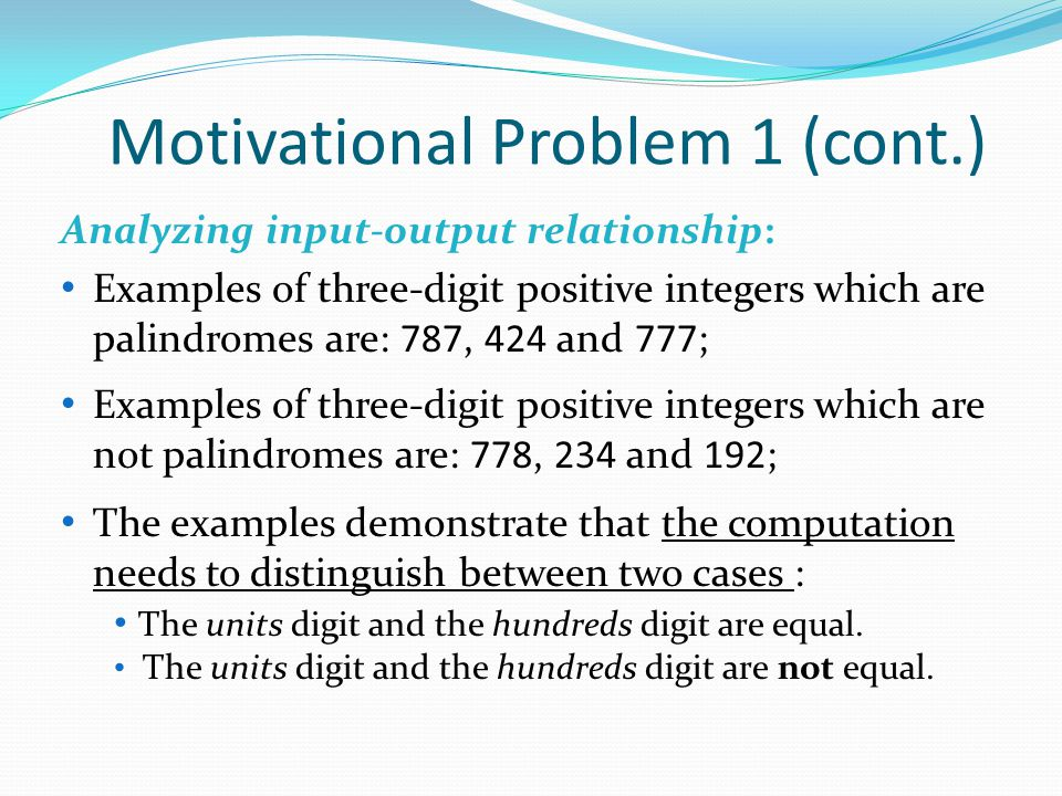 Motivational Problem 1 (cont.) Analyzing input-output relationship: Examples of three-digit positive integers which are palindromes are: 787, 424 and 777; Examples of three-digit positive integers which are not palindromes are: 778, 234 and 192; The examples demonstrate that the computation needs to distinguish between two cases : The units digit and the hundreds digit are equal.