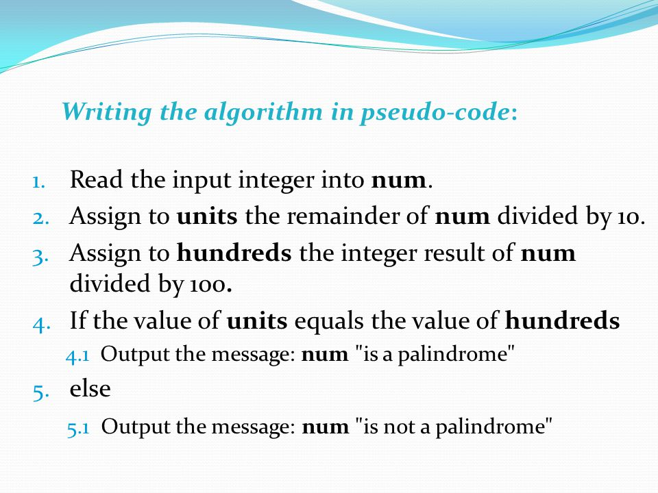 Writing the algorithm in pseudo-code: 1. Read the input integer into num.