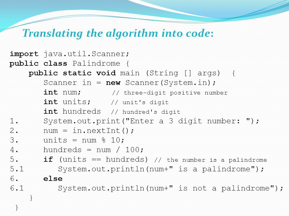 Translating the algorithm into code: import java.util.Scanner; public class Palindrome { public static void main (String [] args) { Scanner in = new Scanner(System.in); int num; // three-digit positive number int units; // unit s digit int hundreds // hundred s digit 1.