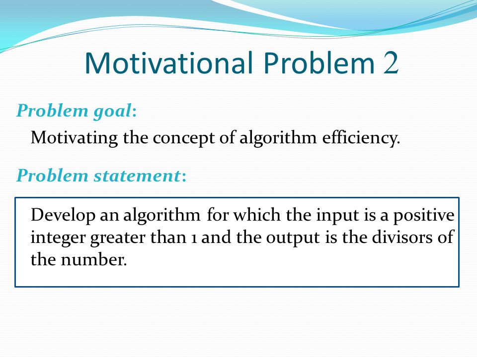 2Motivational Problem Develop an algorithm for which the input is a positive integer greater than 1 and the output is the divisors of the number.