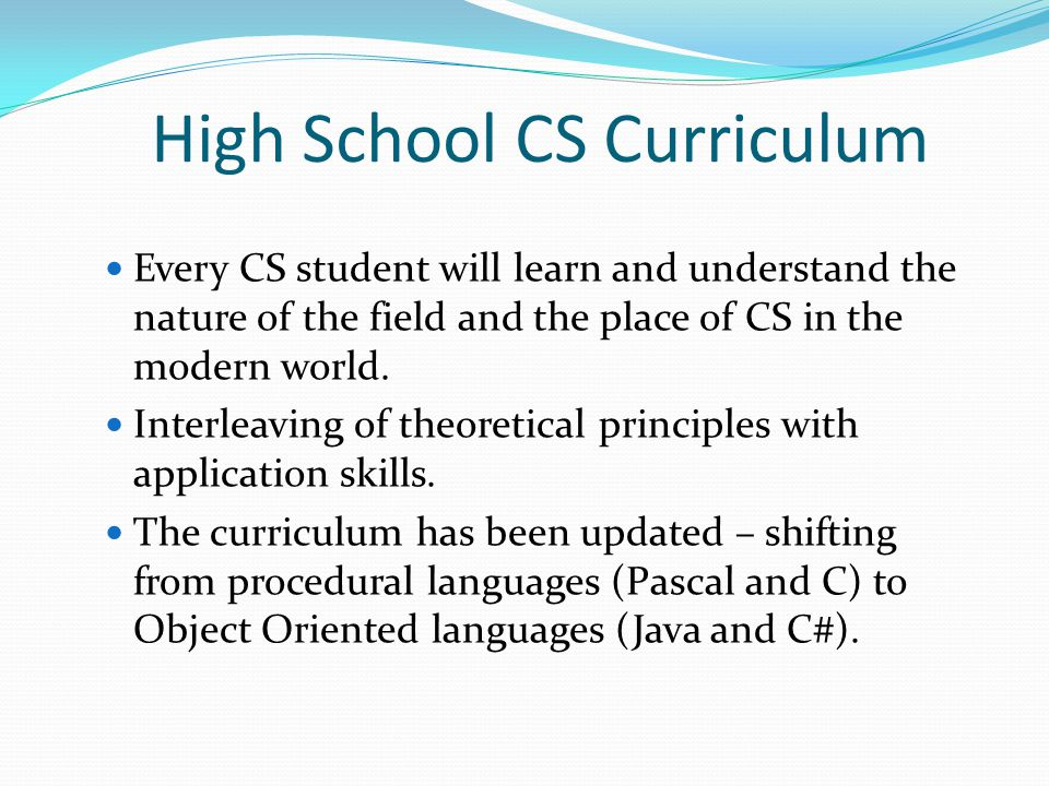 Israeli High School CS Curriculum CS should be taught as a scientific field; The study materials should concentrate on its key concepts and foundations; Conceptual and implementation issues should be interwoven throughout the taught materials.