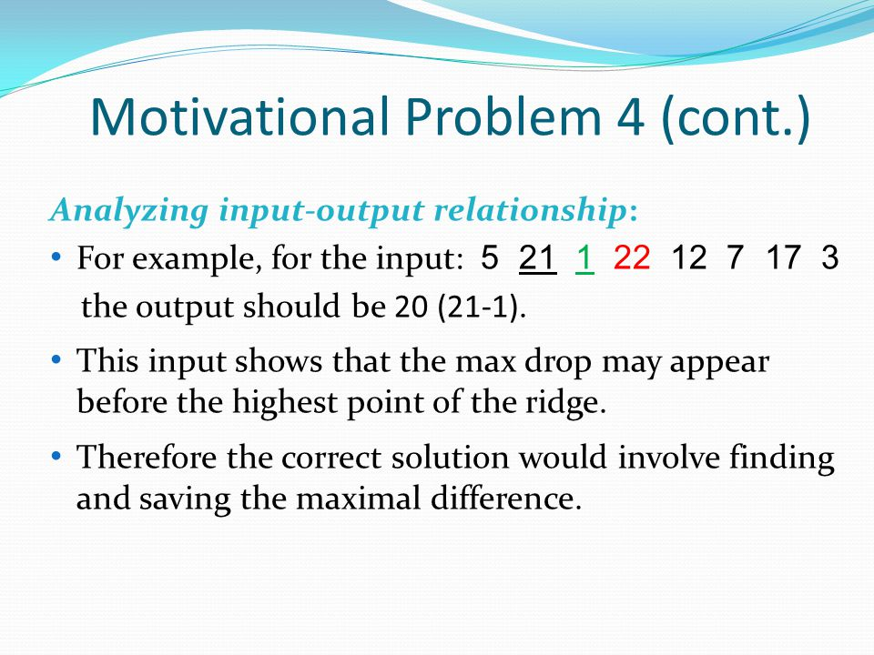 Motivational Problem 4 (cont.) Analyzing input-output relationship: For example, for the input: 5 21 1 22 12 7 17 3 the output should be 20 (21-1).